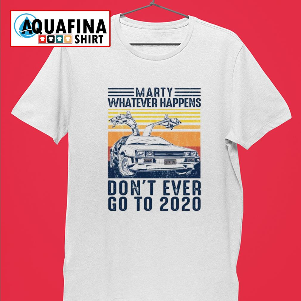 Marty whatever happens don't ever go to 2020 vintage shirt