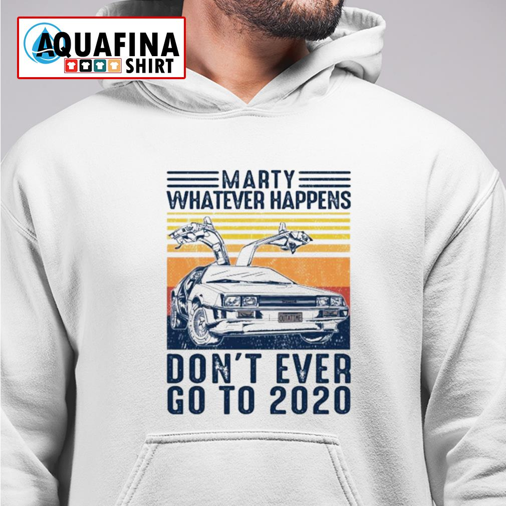Marty whatever happens don't ever go to 2020 vintage s hoodie