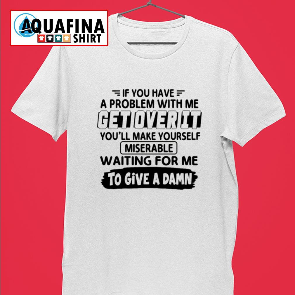 If you have a problem with me get over it shirt