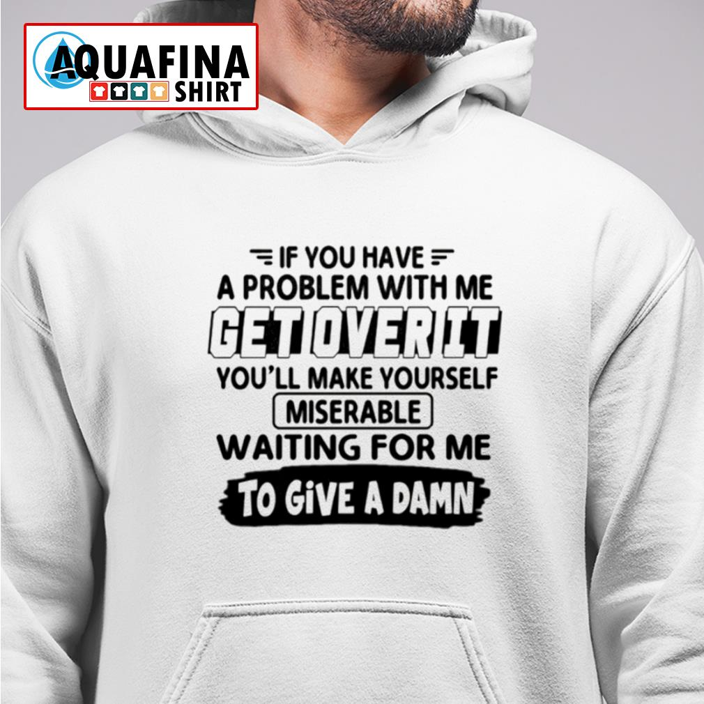 If you have a problem with me get over it s hoodie