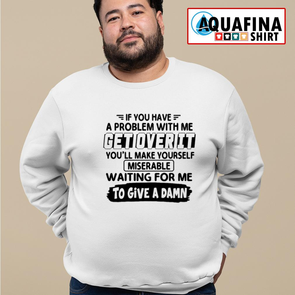 If you have a problem with me get over it s sweater