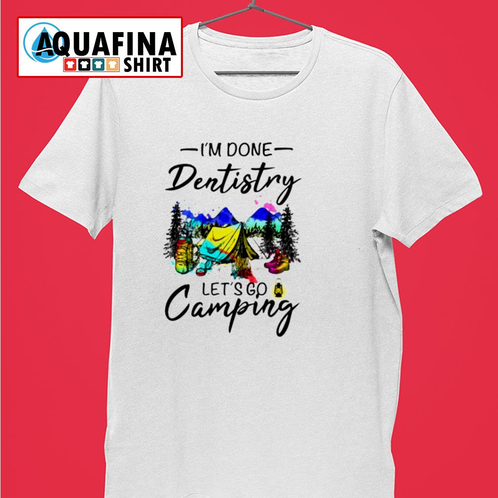 I'm done dentistry let's go camping shirt
