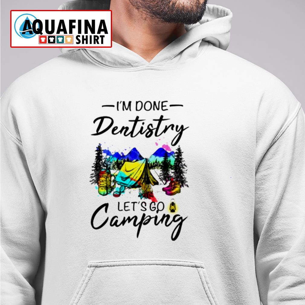 I'm done dentistry let's go camping s hoodie