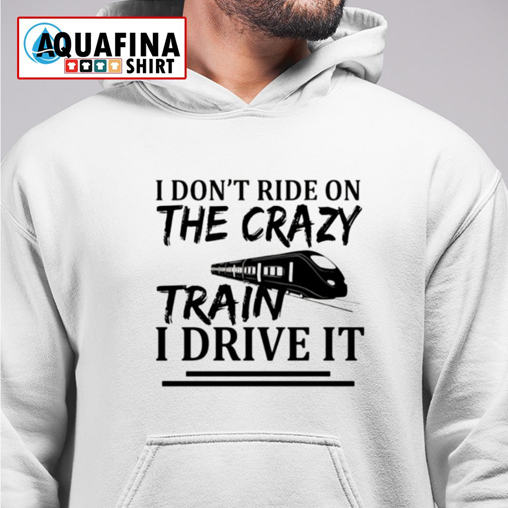 I don't ride on the crazy train I drive it s hoodie