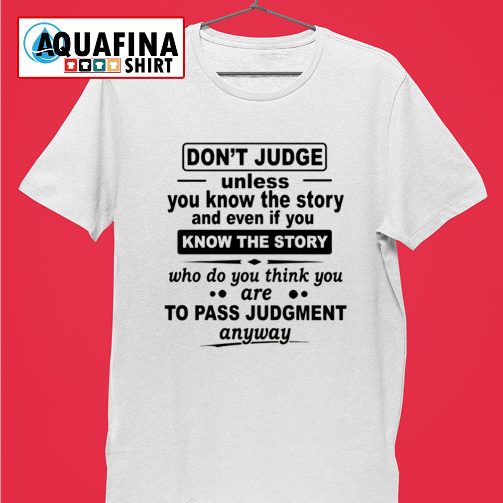 Don't judge unless you know the story and even if you know the story shirt