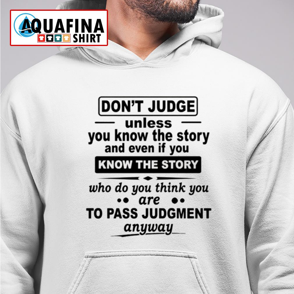 Don't judge unless you know the story and even if you know the story s hoodie