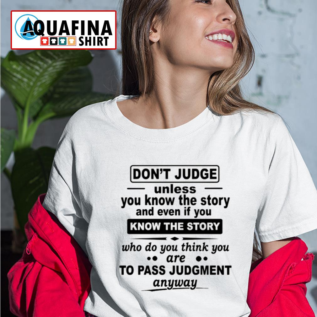 Don't judge unless you know the story and even if you know the story s ladies-tee